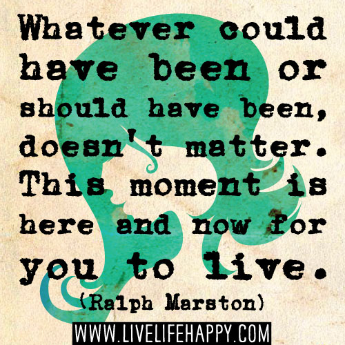 Whatever could have been or should have been, doesn't matter. This moment is here and now for you to live. - Ralph Marston