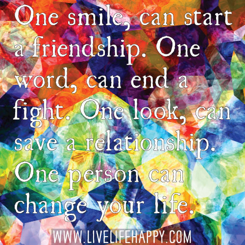 One smile, can start a friendship. One word, can end a fight. One look, can save a relationship. One person can change your life.