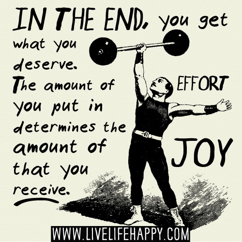 In the end, you get what you deserve. The amount of effort you put in determines the amount of joy that you receive. - Leon Brown