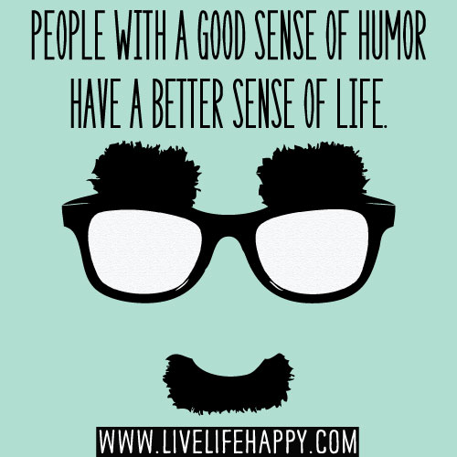 People with a good sense of humor have a better sense of life.