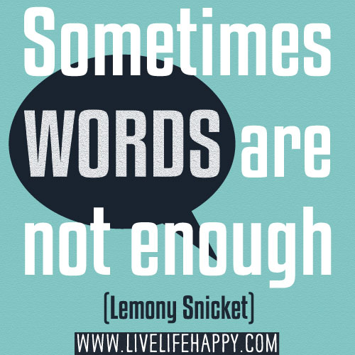 Sometimes words are not enough. - Lemony Snicket