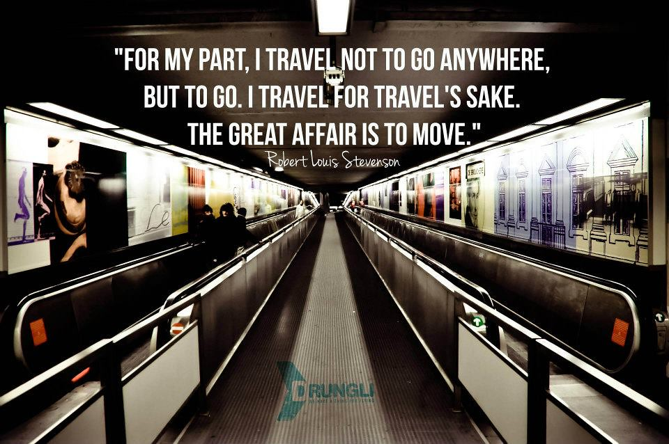 """For my part, I travel not to go anywhere, but to go. I travel for travel's sake. The great affair is to move."" - Robert Louis Stevenson"