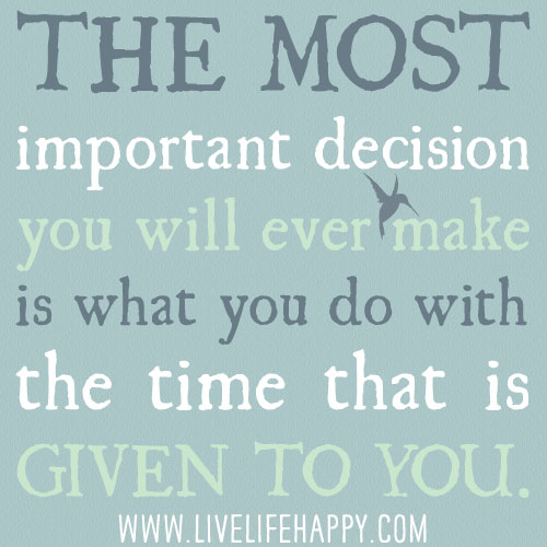 The most important decision you will ever make is what you do with the time that is given to you.