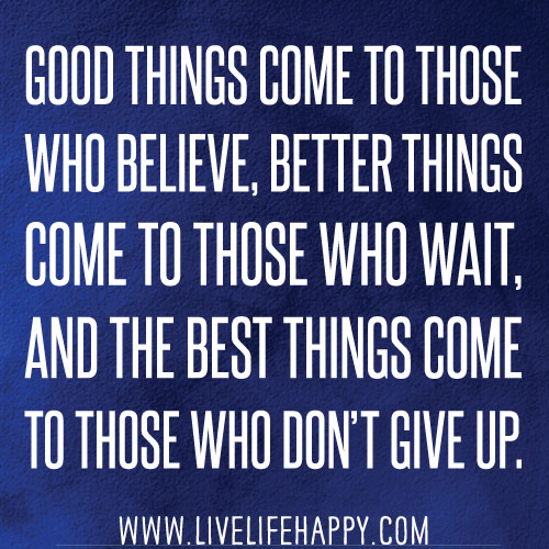 Good things come to those who believe, better things come to those who wait and the best things come to those who don't give up.