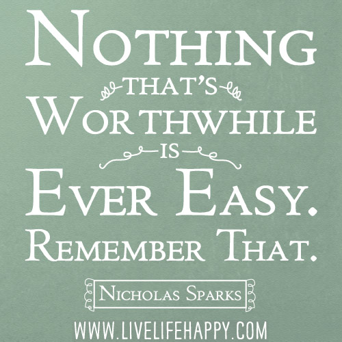 Nothing that's worthwhile is ever easy. Remember that. - Nicholas Sparks