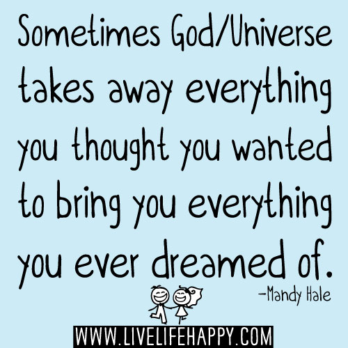 Sometimes God/Universe takes away everything you thought you wanted to bring you everything you ever dreamed of. - Mandy Hale