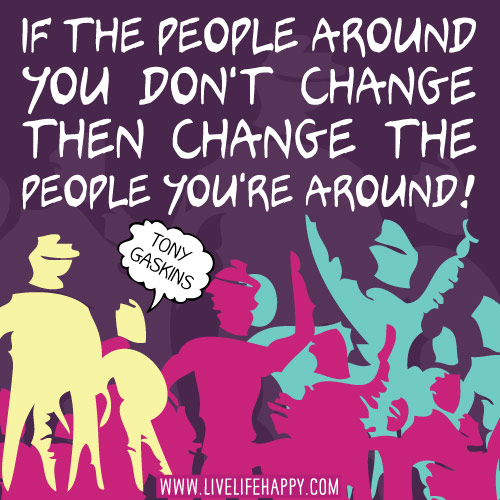 If the people around you don't change then change the people you're around. - Tony Gaskins