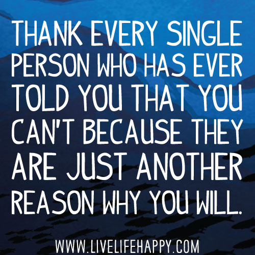 Thank every single person who has ever told you that you can't because they are just another reason why you will.
