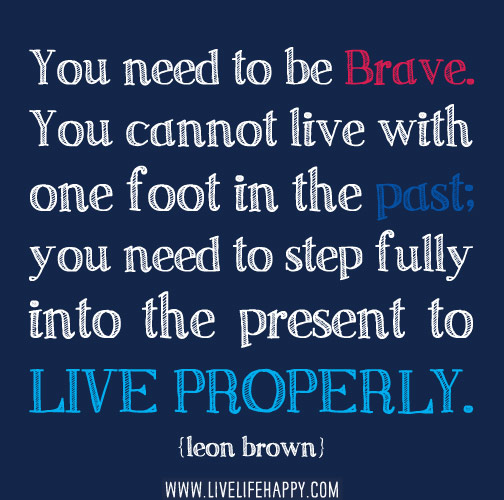 You need to be brave. You cannot live with one foot in the past; you need to step fully into the present to live properly. - Leon Brown