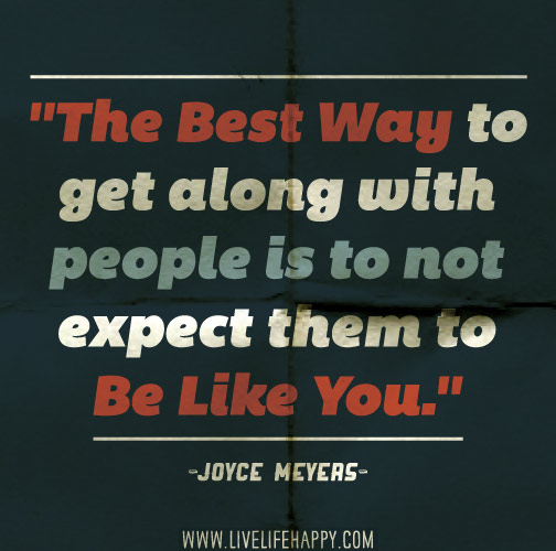 The best way to get along with people is to not expect them to be like you. -Joyce Meyers