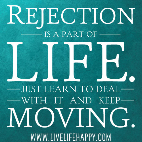 Rejection is a part of life. Just learn to deal with it and keep moving.