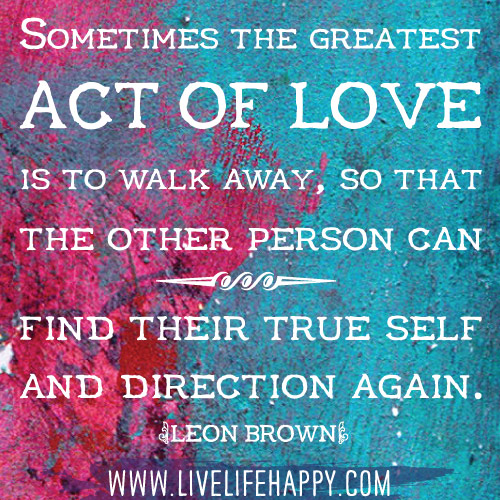 Sometimes the greatest act of love is to walk away, so that the other person can find their true self and direction again. - Leon Brown