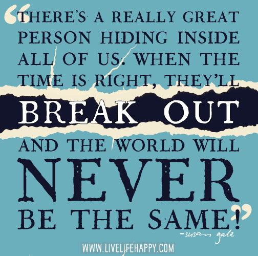 There's a really great person hiding inside all of us. When the time is right, they'll break out and the world will never be the same. - Susan Gale