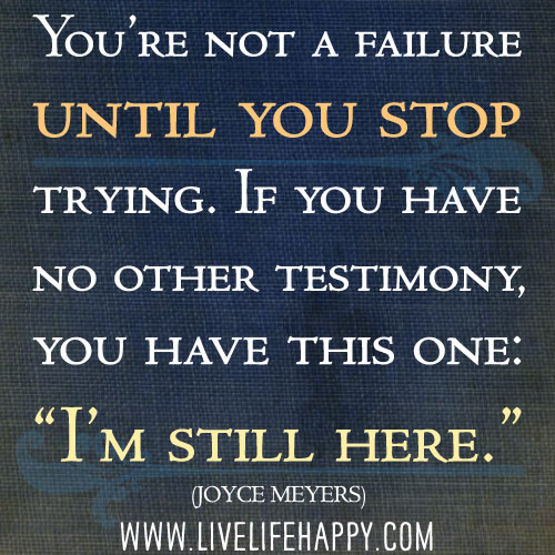 "You're not a failure until you stop trying. If you have no other testimony - you have this one: ""I'm still here."" - Joyce Meyers"