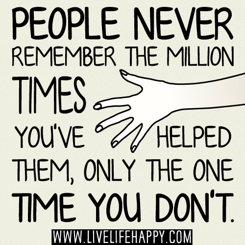 People NEVER remember the million times you've helped them, only the ONE TIME you don't.