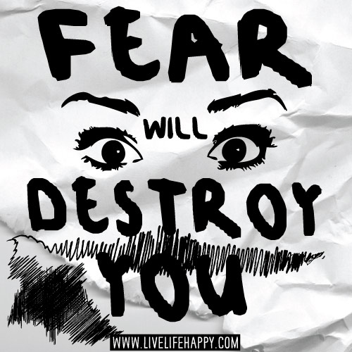 Fear will destroy you.