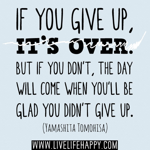 If you give up, it's over. But if you don't, the day will come when you'll be glad you didn't give up. - Yamashita Tomohisa