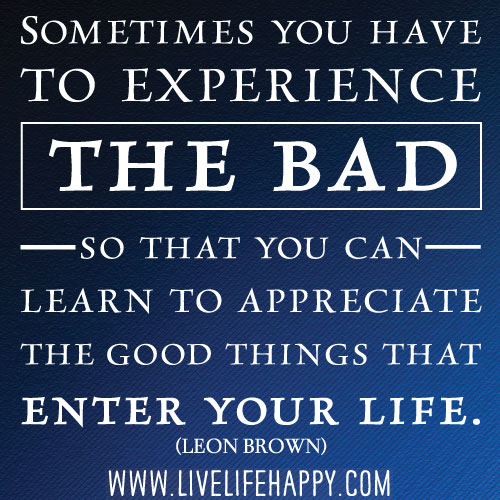 Learn To Appreciate Things Quotes: Sometimes You Have To Experience The Bad, So That You Can