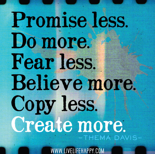 Promise less. Do more. Fear less. Believe more. Copy less. Create more. -Thema Davis