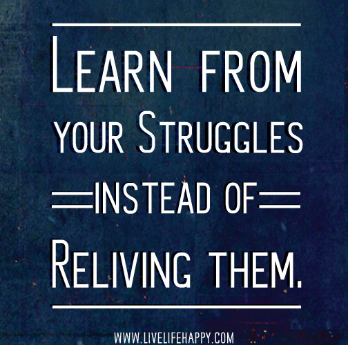 Learn from your struggles instead of reliving them.