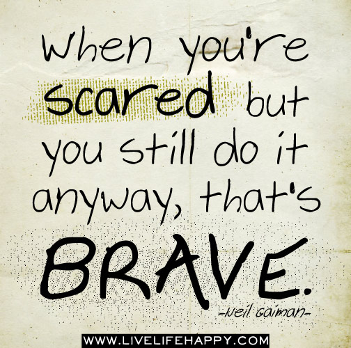 When you're scared but you still do it anyway, that's brave. -Neil Gaiman