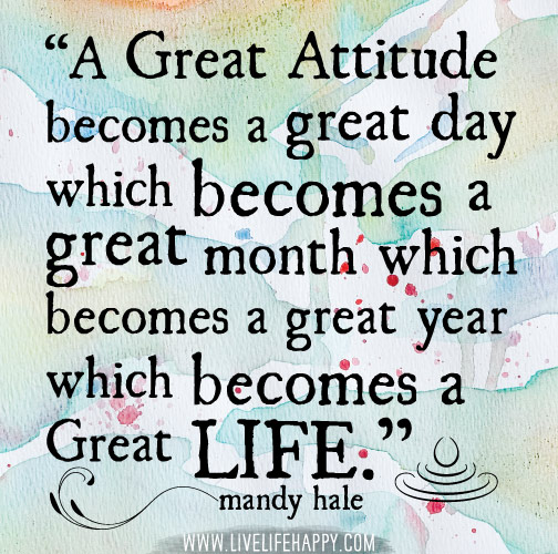 A great attitude becomes a great day which becomes a great month which becomes a great year which becomes a great LIFE. -Mandy Hale