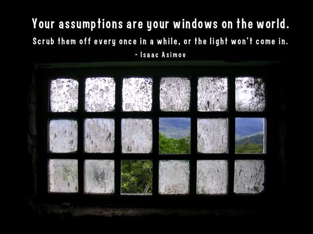 Your assumptions are your windows on the world. Scrub them off every once in a while, or the light won't come in. - Isaac Asimov #quotes from Flickr via Wylio