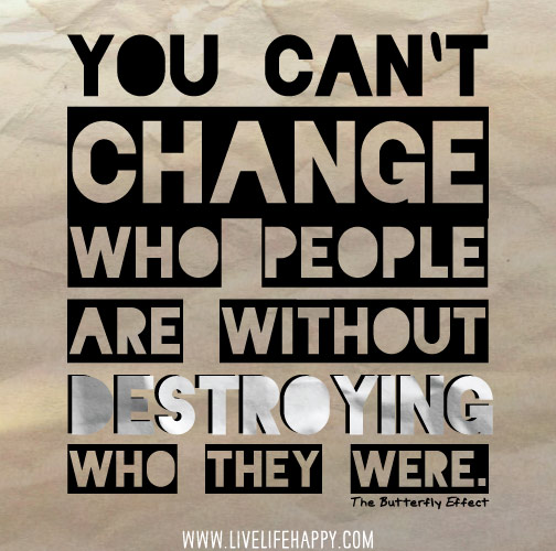 You can`t change who people are without destroying who they were. - The Butterfly Effect