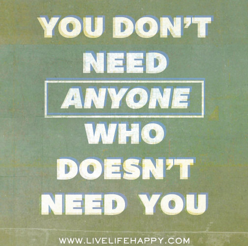 You don't need anyone who doesn't need you.