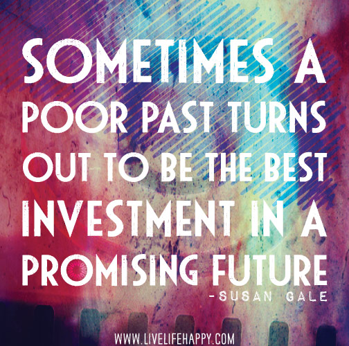 Sometimes a poor past turns out to be the best investment in a promising future. -Susan Gale