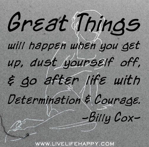 Great things will happen when you get up, dust yourself off, and go after life with determination and courage. -Billy Cox