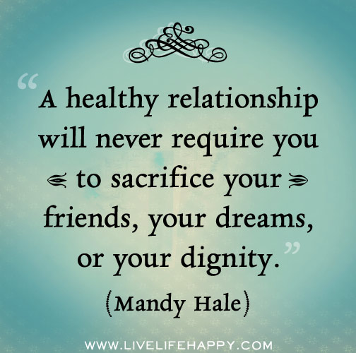 A healthy relationship will never require you to sacrifice your friends, your dreams, or your dignity. -Mandy Hale