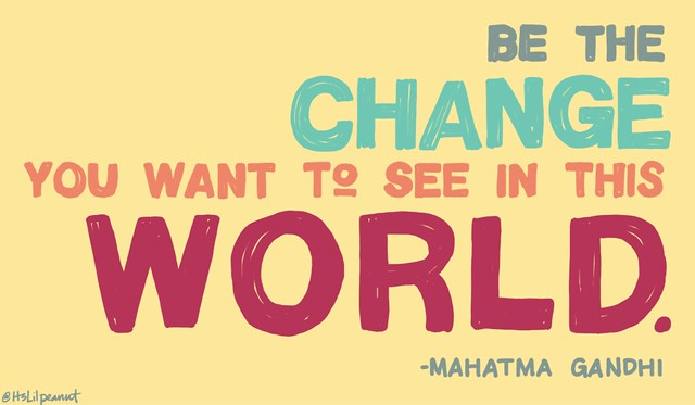 """Be the change you want to see in this world."" -Gandhi"