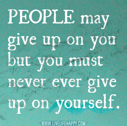 People may give up on you but you must never ever give up on yourself.