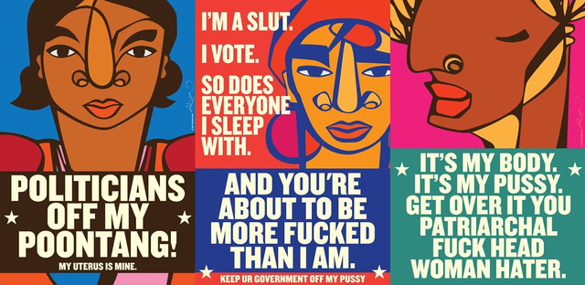 "The 3 ""slut power"" posters. Three posters have text that reads Politicians off my poontang!; I vote. So does everyone I sleep with. And you're about to be more fucked than I am.; It's my body. It's my pussy. Get over it you patriarchal fuck head woman hater. On each poster is an abstractly rendered face of a different woman of color. The colors are bright, the text is in white."