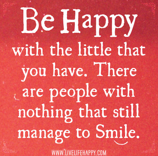 Be happy with the little that you have.There are people with nothing that still manage to smile.