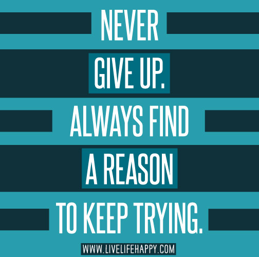 Never give up. Always find a reason to keep trying.