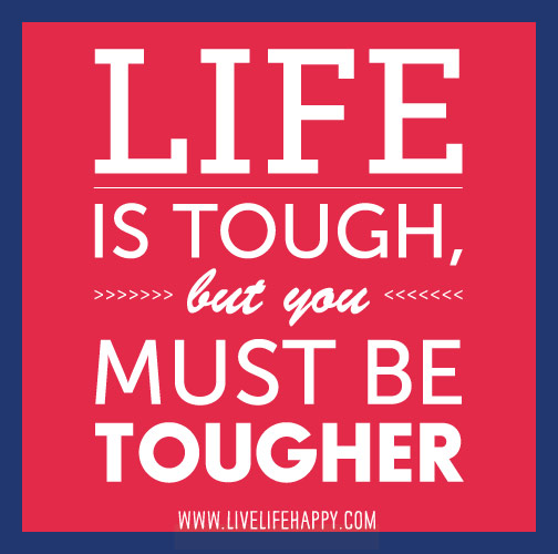 Life is tough, but you must be tougher.