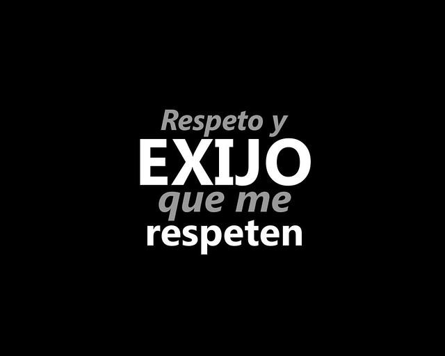 Respeto y EXIJO que me respeten