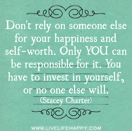 Don't rely on someone else for your happiness and self-worth. Only YOU can be responsible for it. You have to invest in yourself, or no one else will. -Stacey Charter