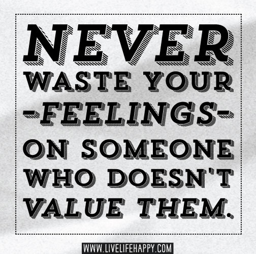 Never waste your feelings on someone who doesn't value them.
