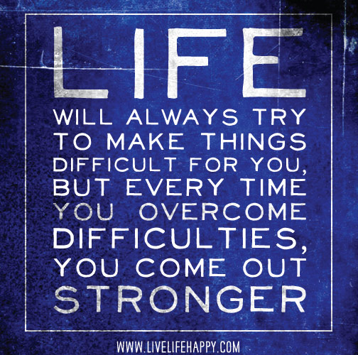 Life will always try to make things difficult for you, but every time you overcome difficulties, you come out stronger.