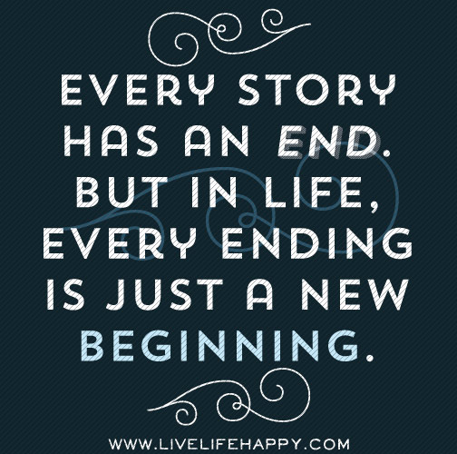 Every story has an end. But in life, every ending is just a new beginning.