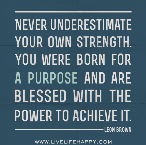 Never underestimate your own strength. You were born for a ...