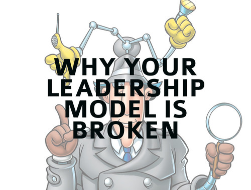Why Your Leadership Model Is Broken