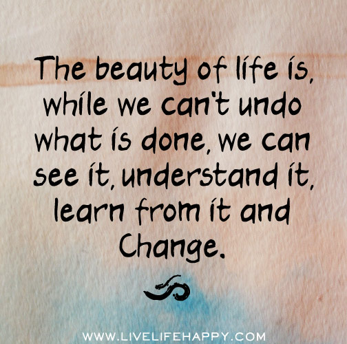 The beauty of life is, while we can't undo what is done, we can see it, understand it, learn from it and change.