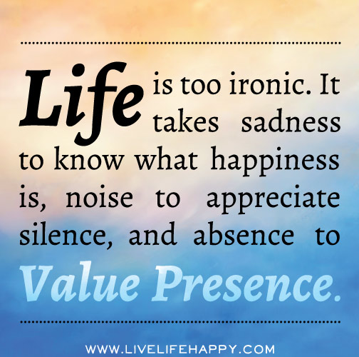 Life is too ironic. It takes sadness to know what happiness is, noise to appreciate silence, and absence to value presence.