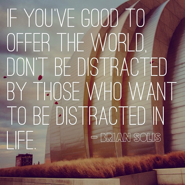 Stay #focused. Keep the negative things & people out of your life. Great stuff @BrianSolis!