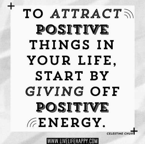 To attract positive things in your life, start by giving off positive energy. - Celestine Chua