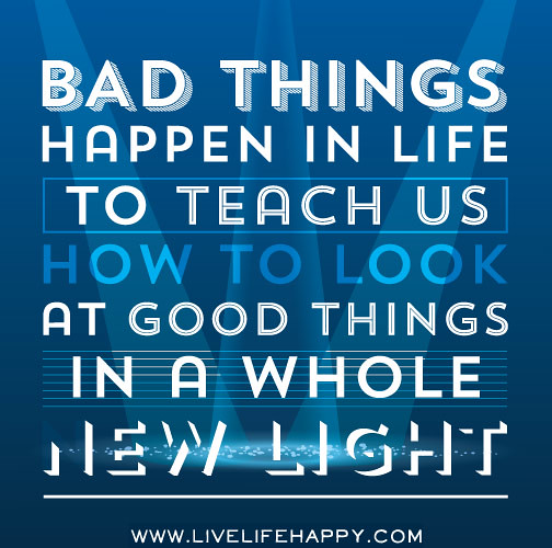 Why Bad Things Happen Quotes: Bad Things Happen In Life To Teach Us How To Look At Good